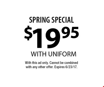 Spring Special $19.95 with uniform. With this ad only. Cannot be combined with any other offer. Expires 6/23/17.
