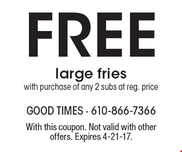 Free large fries with purchase of any 2 subs at reg. price. With this coupon. Not valid with other offers. Expires 4-21-17.