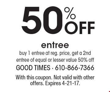 50% off entree. Buy 1 entree at reg. price, get a 2nd entree of equal or lesser value 50% off. With this coupon. Not valid with other offers. Expires 4-21-17.