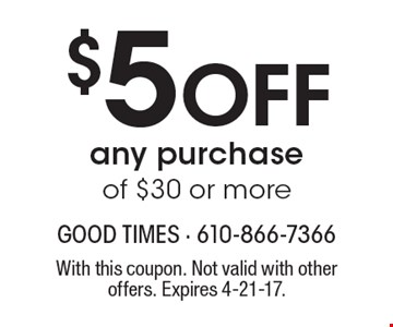$5 off any purchase of $30 or more. With this coupon. Not valid with other offers. Expires 4-21-17.