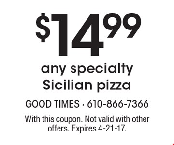 $14.99 any specialty Sicilian pizza. With this coupon. Not valid with other offers. Expires 4-21-17.