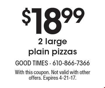 $18.99 2 large plain pizzas. With this coupon. Not valid with other offers. Expires 4-21-17.