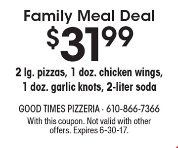 Family Meal Deal - $31.99 for 2 lg. pizzas, 1 doz. chicken wings, 1 doz. garlic knots, 2-liter soda. With this coupon. Not valid with other offers. Expires 6-30-17.