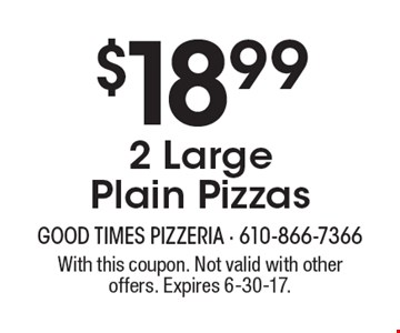 $18.99 for 2 Large Plain Pizzas. With this coupon. Not valid with other offers. Expires 6-30-17.