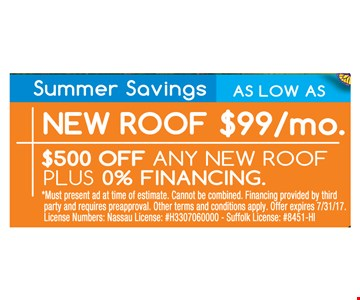 Summer Savings! New roof as low as $99.mo. $500off any new roof plus 0% financing. Must present ad at time of estimate. Cannot be combined. Financing provided by third party and requires pre-approval. Other terms and conditions apply. Offer expires 7/31/17. License Numbers: Nassau License: #H3307060000 - Suffolk License: #8451-HI
