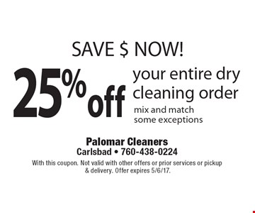 SAVE $ NOW! 25% off your entire dry cleaning order. Mix and match. Some exceptions. With this coupon. Not valid with other offers or prior services or pickup & delivery. Offer expires 5/6/17.