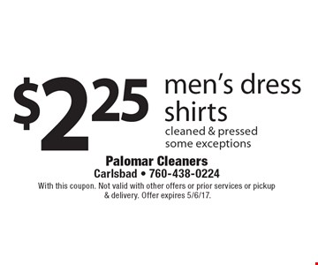 $2.25 men's dress shirts cleaned & pressed. Some exceptions. With this coupon. Not valid with other offers or prior services or pickup & delivery. Offer expires 5/6/17.