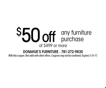 $50 off any furniture purchase of $499 or more. With this coupon. Not valid with other offers. Coupons may not be combined. Expires 3-31-17.