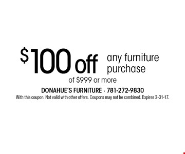 $100 off any furniture purchase of $999 or more. With this coupon. Not valid with other offers. Coupons may not be combined. Expires 3-31-17.