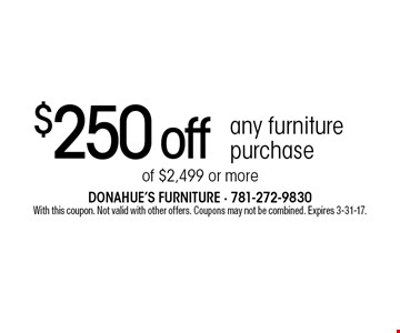 $250 off any furniture purchase of $2,499 or more. With this coupon. Not valid with other offers. Coupons may not be combined. Expires 3-31-17.