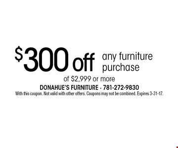 $300 off any furniture purchase of $2,999 or more. With this coupon. Not valid with other offers. Coupons may not be combined. Expires 3-31-17.
