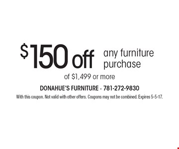 $150 off any furniture purchase of $1,499 or more. With this coupon. Not valid with other offers. Coupons may not be combined. Expires 5-5-17.