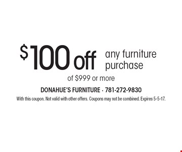 $100 off any furniture purchase of $999 or more. With this coupon. Not valid with other offers. Coupons may not be combined. Expires 5-5-17.