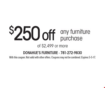 $250 off any furniture purchase of $2,499 or more. With this coupon. Not valid with other offers. Coupons may not be combined. Expires 5-5-17.
