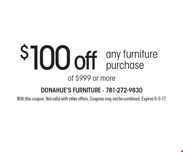 $100 off any furniture purchase of $999 or more. With this coupon. Not valid with other offers. Coupons may not be combined. Expires 6-5-17.