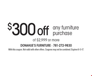 $300 off any furniture purchase of $2,999 or more. With this coupon. Not valid with other offers. Coupons may not be combined. Expires 6-5-17.