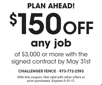 Plan Ahead! $150 off any job of $3,000 or more with the signed contract by May 31st. With this coupon. Not valid with other offers or prior purchases. Expires 5-31-17.