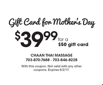 Gift Card for Mother's Day $39.99 for a $50 gift card. With this coupon. Not valid with any other coupons. Expires 6/2/17.