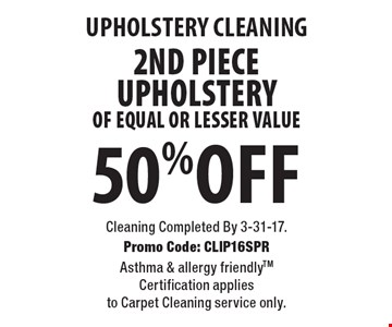 Upholstery Cleaning. 50% Off 2nd Piece Upholstery Of Equal Or Lesser Value. Cleaning Completed By 3-31-17. Promo Code: CLIP16SPR Asthma & allergy friendlyTM Certification applies to Carpet Cleaning service only.