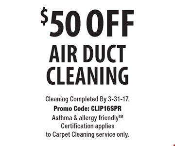 $50 Off Air Duct Cleaning. Cleaning Completed By 3-31-17. Promo Code: CLIP16SPR Asthma & allergy friendlyTM Certification applies to Carpet Cleaning service only.