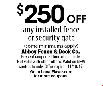 $250 off any installed fence or security gate (some minimums apply). Present coupon at time of estimate. Not valid with other offers. Valid on NEW contracts only. Offer expires 11/10/17. Go to LocalFlavor.com for more coupons.