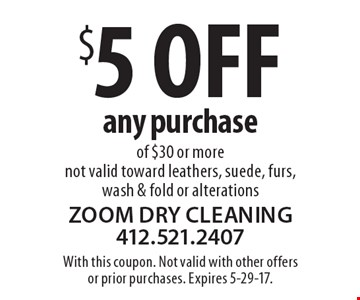 $5 OFF any purchase of $30 or more. Not valid toward leathers, suede, furs, wash & fold or alterations. With this coupon. Not valid with other offersor prior purchases. Expires 5-29-17.
