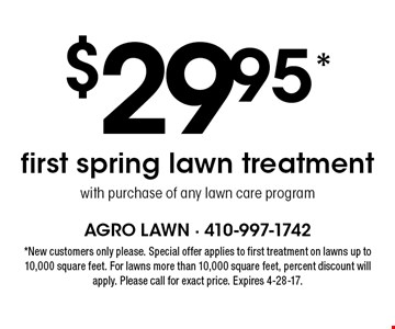 $29.95* first spring lawn treatment with purchase of any lawn care program. *New customers only please. Special offer applies to first treatment on lawns up to 10,000 square feet. For lawns more than 10,000 square feet, percent discount will apply. Please call for exact price. Expires 4-28-17.