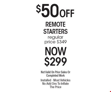 $50 Off Remote Starters regular price $349 Now $299. Not Valid On Prior Sales Or Completed Work Installed - Most Vehicles No Add Ons To Inflate The Price