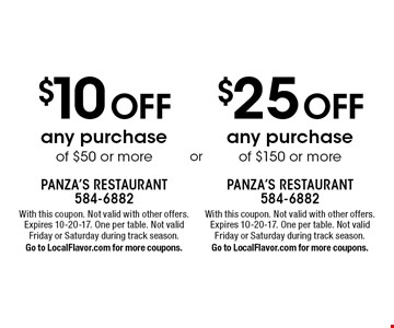 $10 Off any purchase of $50 or more. $25 Off any purchase of $150 or more. . With this coupon. Not valid with other offers. Expires 10-20-17. One per table. Not valid  Friday or Saturday during track season.Go to LocalFlavor.com for more coupons.With this coupon. Not valid with other offers. Expires 10-20-17. One per table. Not valid Friday or Saturday during track season.Go to LocalFlavor.com for more coupons.