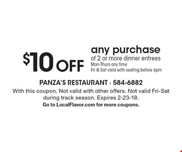 $10 Off any purchase of 2 or more. Dinner entrees. Mon-Thurs any time. Fri & Sat valid with seating before 6pm. With this coupon. Not valid with other offers. Not valid Fri-Sat during track season. Expires 2-23-18. Go to LocalFlavor.com for more coupons.