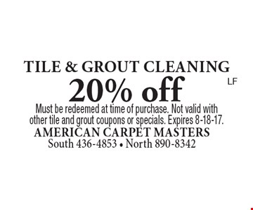 20% off tile & grout cleaning. Must be redeemed at time of purchase. Not valid with other tile and grout coupons or specials. Expires 8-18-17.LF