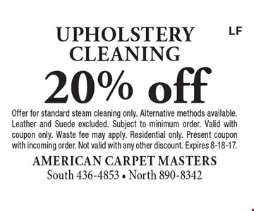 20% off upholstery cleaning. Offer for standard steam cleaning only. Alternative methods available. Leather and Suede excluded. Subject to minimum order. Valid with coupon only. Waste fee may apply. Residential only. Present coupon with incoming order. Not valid with any other discount. Expires 8-18-17.LF