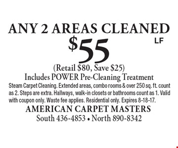 $55 any 2 areas cleaned (Retail $80, Save $25). Includes POWER Pre-Cleaning Treatment. Steam Carpet Cleaning. Extended areas, combo rooms & over 250 sq. ft. count as 2. Steps are extra. Hallways, walk-in closets or bathrooms count as 1. Valid with coupon only. Waste fee applies. Residential only. Expires 8-18-17.LF
