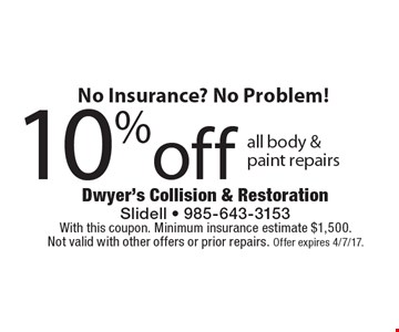 No Insurance? No Problem! 10% off all body & paint repairs. With this coupon. Minimum insurance estimate $1,500. Not valid with other offers or prior repairs. Offer expires 4/7/17.