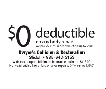 $0 deductible on any body repair. We pay your insurance deductible up to $500. With this coupon. Minimum insurance estimate $1,500. Not valid with other offers or prior repairs. Offer expires 5/5/17.