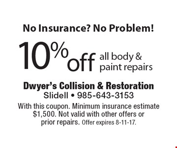 No Insurance? No Problem! 10% off all body & paint repairs. With this coupon. Minimum insurance estimate $1,500. Not valid with other offers or prior repairs. Offer expires 8-11-17.