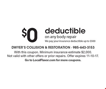 $0 deductible. On any body repair. We pay your insurance deductible up to $500. With this coupon. Minimum insurance estimate $2,000. Not valid with other offers or prior repairs. Offer expires 11-10-17. Go to LocalFlavor.com for more coupons.