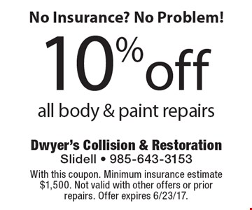 No Insurance? No Problem! 10%off all body & paint repairs. With this coupon. Minimum insurance estimate $1,500. Not valid with other offers or prior repairs. Offer expires 6/23/17.