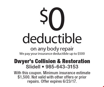 $0 deductible on any body repair We pay your insurance deductible up to $500. With this coupon. Minimum insurance estimate $1,500. Not valid with other offers or prior repairs. Offer expires 6/23/17.