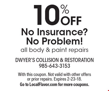 No Insurance?No Problem! 10% Off all body & paint repairs. With this coupon. Not valid with other offers or prior repairs. Expires 2-23-18. Go to LocalFlavor.com for more coupons.