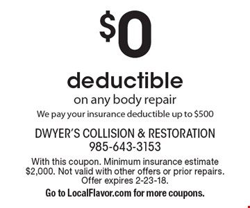 $0 deductible on any body repair. We pay your insurance deductible up to $500. With this coupon. Minimum insurance estimate $2,000. Not valid with other offers or prior repairs. Offer expires 2-23-18. Go to LocalFlavor.com for more coupons.