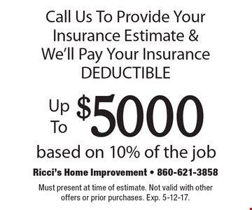 Call Us To Provide Your Insurance Estimate & We'll Pay Your Insurance DEDUCTIBLE Up To $5000 based on 10% of the job. Must present at time of estimate. Not valid with other offers or prior purchases. Exp. 5-12-17.