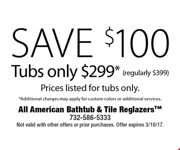 Save $100 Tubs only $299* (regularly $399.) Prices listed for tubs only. *Additional charges may apply for custom colors or additional services. Not valid with other offers or prior purchases. Offer expires 3/10/17.
