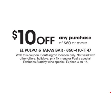$10 Off any purchase of $60 or more. With this coupon. Southington location only. Not valid with other offers, holidays, prix fix menu or Paella special. Excludes Sunday wine special. Expires 3-10-17.