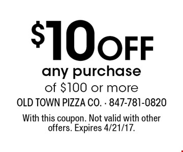 $10 Off any purchase of $100 or more. With this coupon. Not valid with other offers. Expires 4/21/17.