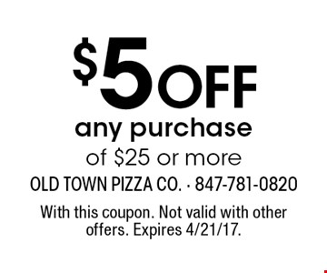 $5 Off any purchase of $25 or more. With this coupon. Not valid with other offers. Expires 4/21/17.