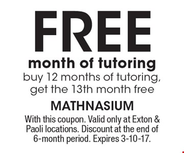 Free month of tutoring buy 12 months of tutoring, get the 13th month free. With this coupon. Valid only at Exton & Paoli locations. Discount at the end of 6-month period. Expires 3-10-17.
