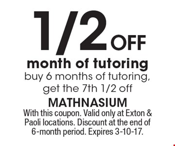 1/2 off month of tutoring buy 6 months of tutoring, get the 7th 1/2 off. With this coupon. Valid only at Exton & Paoli locations. Discount at the end of 6-month period. Expires 3-10-17.