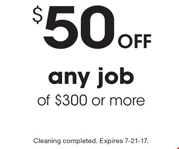 Off $50 any job of $300 or more. Cleaning completed. Expires 7-21-17.