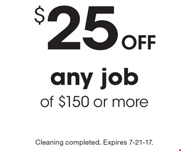 Off $25 any job of $150 or more. Cleaning completed. Expires 7-21-17.